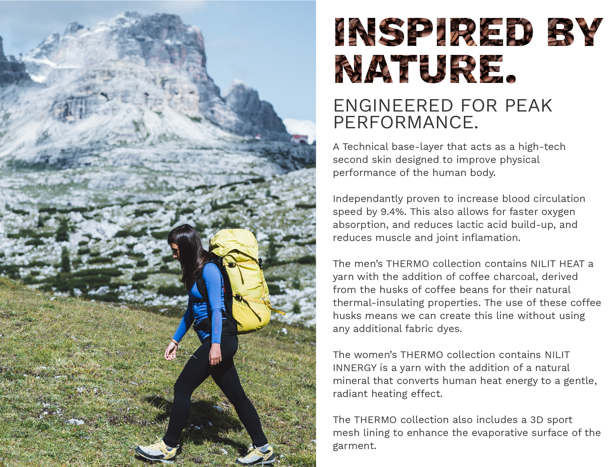 Inspired by Nature, Engineered for peak performance. A Technical base-layer that acts as a high-tech second skin designed to improve physical  performance of the human body.   Independantly proven to icreases blood circulation speed by 9.4%. This also allows for faster oxygen  absorption, and reduces lactic acid build-up, and reduces muscle and joint inflamation.    The men's THERMO collection contains NILIT HEAT a yarn with the addition of coffee charcoal, derived from the husks of coffee beans for their natural  thermal-insulating properties. The use of these coffee husks means we can create this line without using any additional fabric dyes.   The women's THERMO collection contains NILIT  INNERGY is a yarn with the addition of a natural mineral that converts human heat energy to a gentle, radiant heating effect.   The THERMO collection also includes a 3D sport mesh lining to enhance the evaporative surface of the garment.