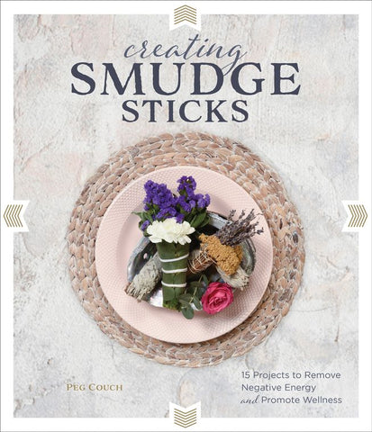 Creating Smudge Sticks: 15 Projects to Remove Negative Energy and Promote Wellness