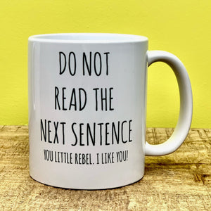 """DO NOT READ THE NEXT SENTENCE. YOU LITTLE REBEL, I LIKE YOU"" Mug Mugs Wot A Mug Contempo"