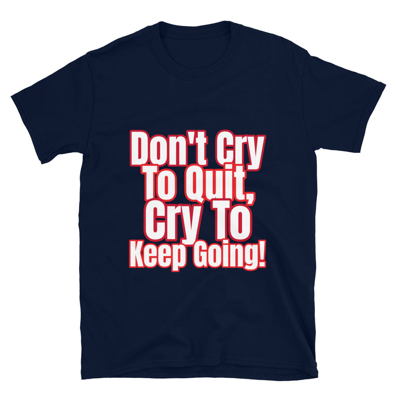 Don't Cry to Quit, Cry To Keep Going!