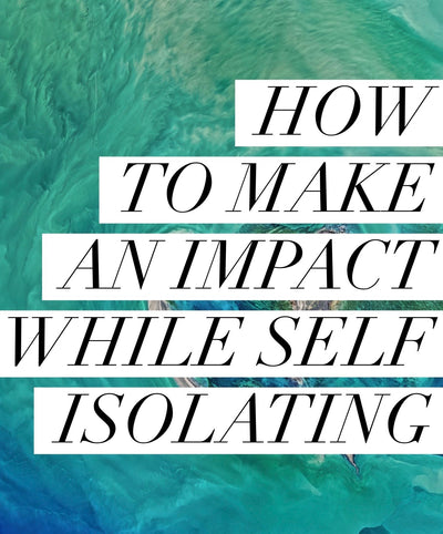 How to make an impact while self-isolating
