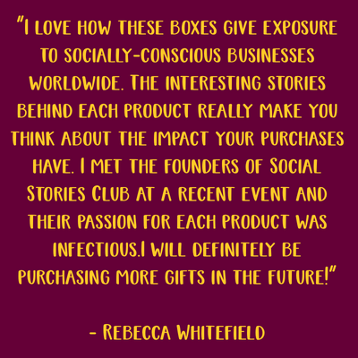 Interesting stories behind each product really make you think about the impact your purchases have. Their passion for each product was infectious. - Rebecca Whitefield, Gift Recipient
