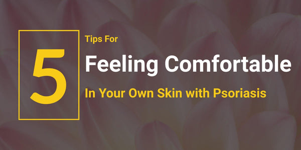 5 Tips For Feeling Comfortable In Your Own Skin With Psoriasis - Psoriasis Honey
