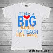 Carica l'immagine nel visualizzatore di Gallery, T-shirt scuola e maestra IT TAKES A BIG HEART TO TEACH LITTLE MINDS