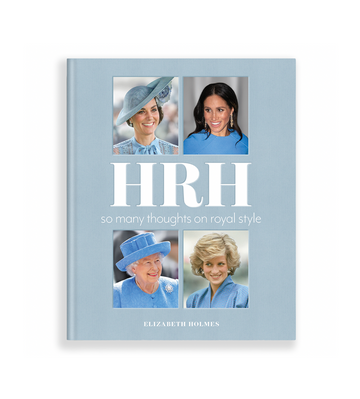 HRH: So Many Thoughts On Royal Style by Elizabeth Holmes