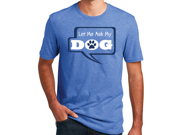 Unisex T-Shirt -Let Me Ask My Dog