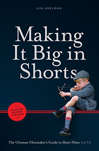 Making it Big in Shorts: Shorter, Faster, Cheaper: The Ultimate Filmmaker's Guide to Short Films