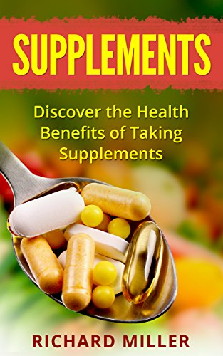 Nutrition: Discover the Health Benefits of Taking Dietary Supplements (Nutrition, Vitamins, Diet, Health, Wellness, Natural Medicine, Naturopathy)