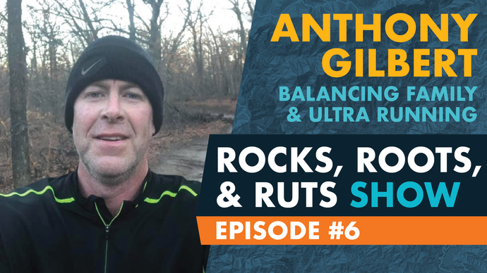 Episode 6 - Anthony Gilbert - Ultra Running Father of 4