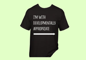 """I'm With Developmentally Appropriate"" T-Shirt"