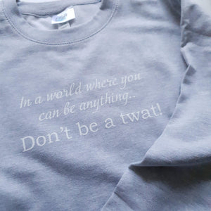 Light grey adult unisex sweatshirt with the in a world where you can be anything..Don't be a twat slogan in white ink.