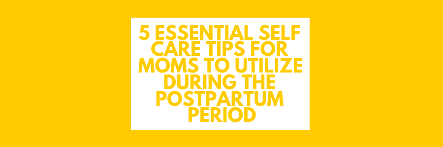 5 Essential Self Care Tips For Moms To Utilize During The Postpartum Period