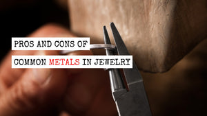 Pros & Cons of Common Metals in Jewelry