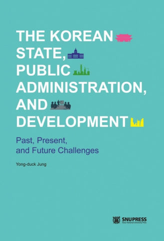 The Korean State, Public Administration, and Development  Past, Present, and Future Challenges - kongnpark