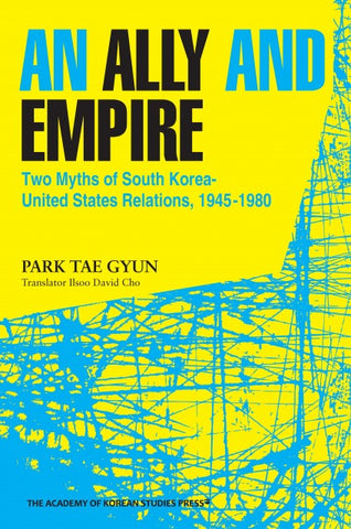 An Ally and Empire  Two Myths of South Korea-United States Relations, 1945-1980 - booksonkorea.com