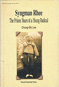 Syngman Rhee The Prison Years of a Yong Radical