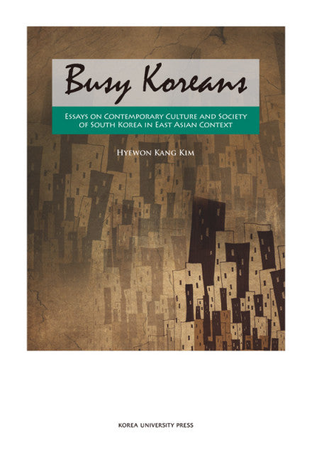 Busy Koreans  Essays on Contemporary Culture and Society of South Korea in East Asian Context - kongnpark