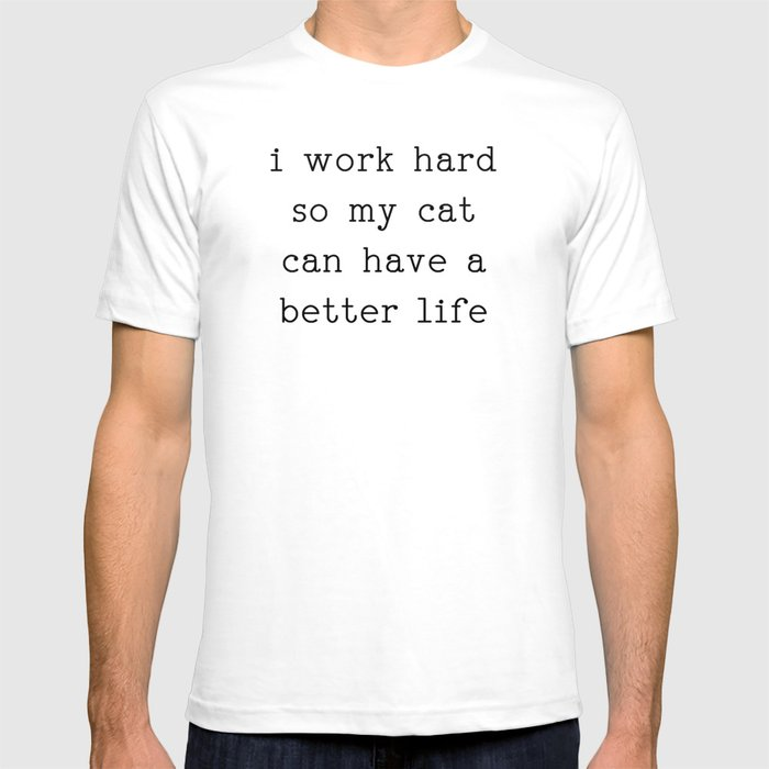 'I work hard so my cat can have a better life' T-Shirt White Tee Black Text / S | CatToyz.com | Shop Cat Toys, Clothes, and Grooming Supplies