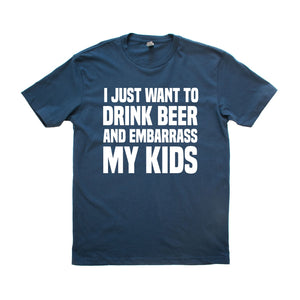 I just want to drink beer and embarass my kids Shirt