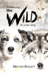 Embracing the Wild in Your Dog, by Bryan Bailey