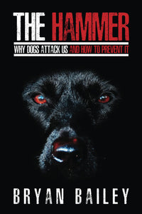 The Hammer - Why Dogs Attack Us and How to Prevent It, by Bryan Bailey