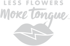 Less Flowers More Tongue Collection