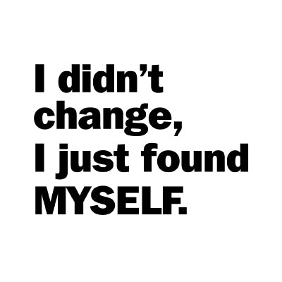 I didn't change I just find myself.