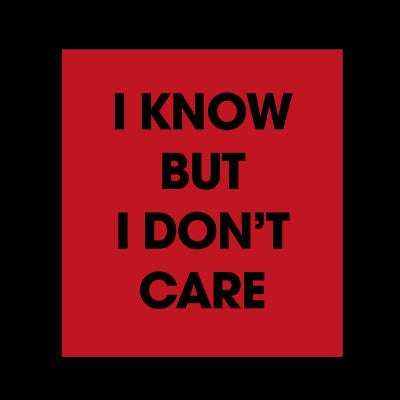 I know but I dont care