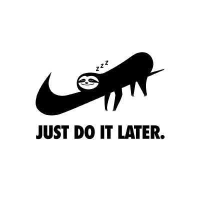 JUST DO IT LATER.