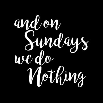 and on Sundays we do Nothing