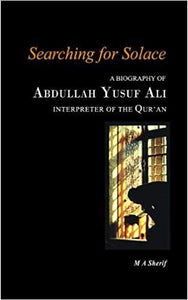 Searching for Solace : A Biography of Abdullah Yusuf Ali (Interpreter of the Qur'an)