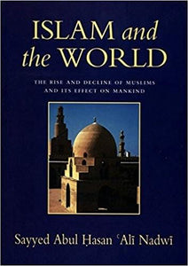 Islam and the World The Rise And Decline Of Muslims And Its Effect On Mankind