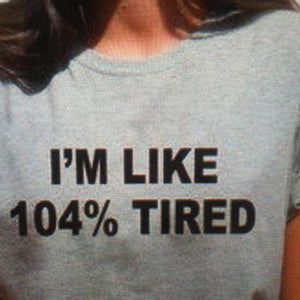T Shirt  I'M LIKE 104% TIRED