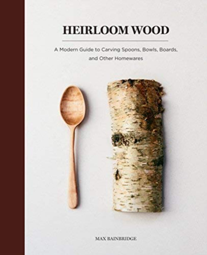 Heirloom Wood: A Modern Guide to Carving Spoons, Bowls, Boards & Other Homewares
