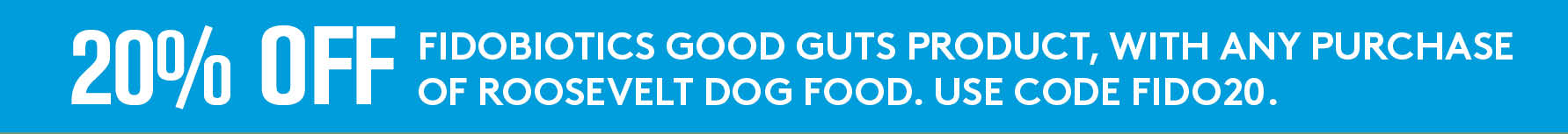 Buy any bag of Roosevelt dog food and get 20% off any Fidobiotics Good Guts product.