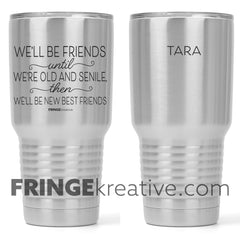 we'll be friends until we're old and senile | 30 oz tumbler