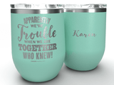 Apparently We're Trouble - Personalized - 12 oz Stainless Steel Wine Cup  Teal