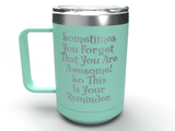 Sometimes You Forget That You Are Awesome! - 15 oz Stainless Steel Coffee Mug - Inspirational Thank You - Perfect for Mom, Friend Coworker