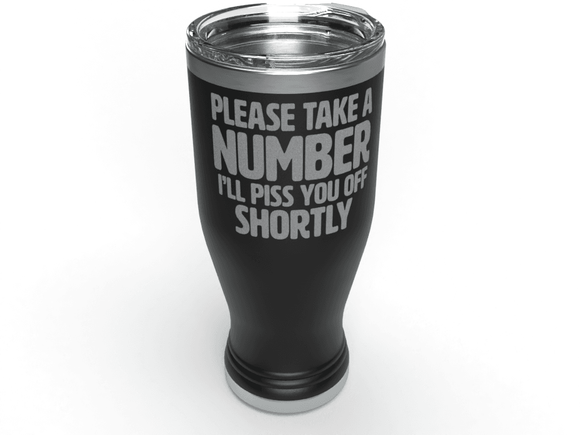 Take A Number I'll Piss You Off Shortly | 20 oz Pilsner Tumbler | Tumbler Cup