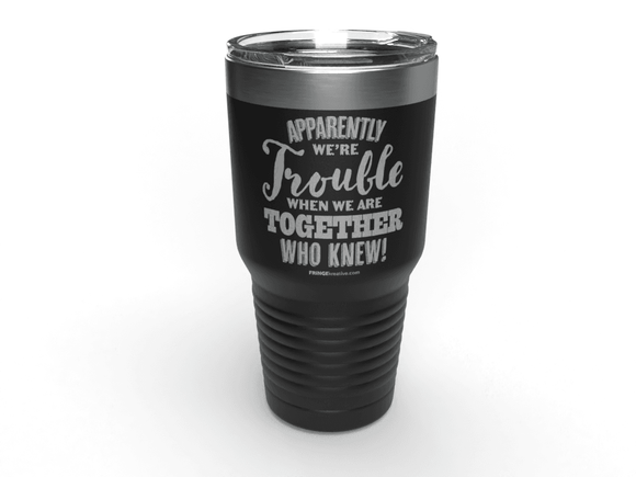 FRINGEkreative Apparently We're Trouble - Wine Tumbler & Funny Mug - Laser Etched 30oz Stainless Steel Tumbler - Coffee Travel Mug - Perfect for Men, Mom, Dad, Girlfriend