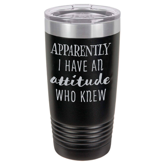Apparently I Have An Attitude | Custom Laser Etched Tumbler 20 oz