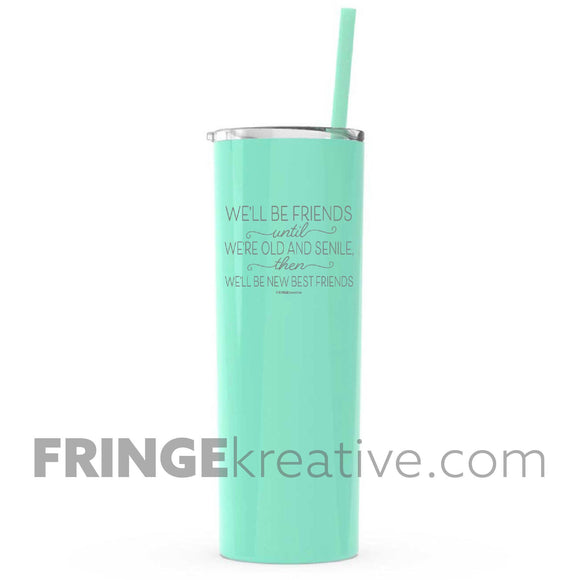 We'll be friends until we're old and senile | 20 oz Tall Skinny Tumbler | Mint