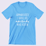 Custom Tshirt | Unisex T | Apparently I Have An Attitude Who Knew