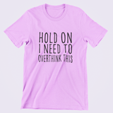 Custom T-shirt | Hold On I Need To Overthink This