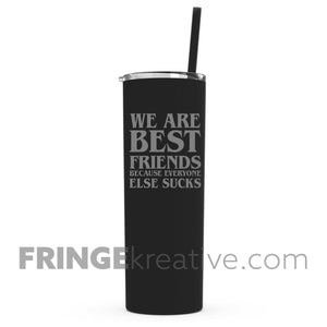 We Are Best Friends Because Everyone Else Sucks |  Tall Skinny Tumbler | Rose Gold