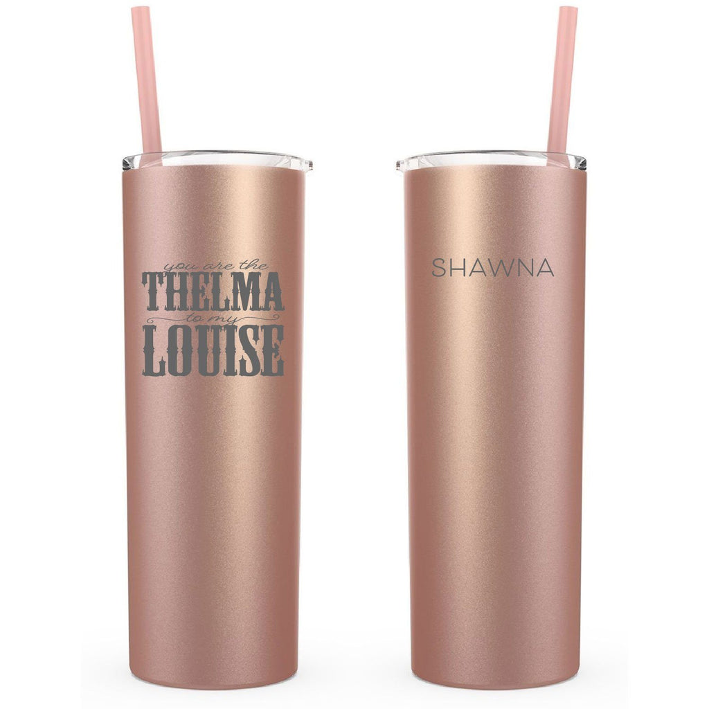 90ad6a01594 rose gold, You Are The Thelma To My Louise, Personalized, 20oz Skinny  Tumbler