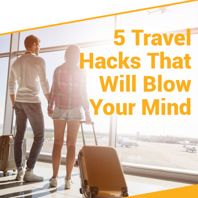 5 Travel Hacks That Will Blow Your Mind
