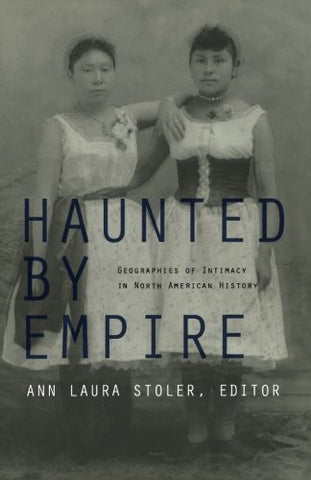 Haunted By Empire: Geographies Of Intimacy In North American History (American Encounters/Global Interactions)
