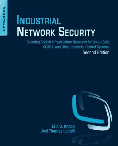 Industrial Network Security, Second Edition: Securing Critical Infrastructure Networks For Smart Grid, Scada, And Other Industrial Control Systems