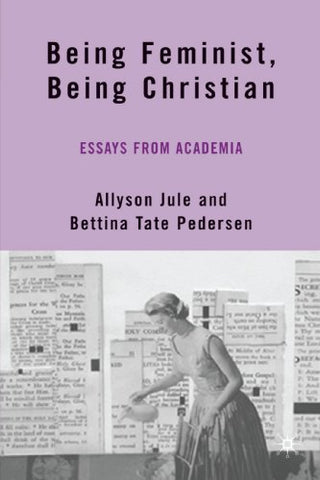 Being Feminist, Being Christian: Essays From Academia